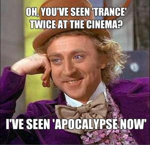 I hated 'Trance' - not a popular opinion. But still - Apocalypse Now trumps all